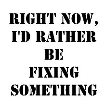 Right Now, I'd Rather Be Fixing Something - Black Text by cmmei