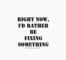 Right Now, I'd Rather Be Fixing Something - Black Text Unisex T-Shirt