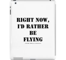 Right Now, I'd Rather Be Flying - Black Text iPad Case/Skin