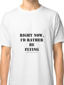 Right Now, I'd Rather Be Flying - Black Text Classic T-Shirt