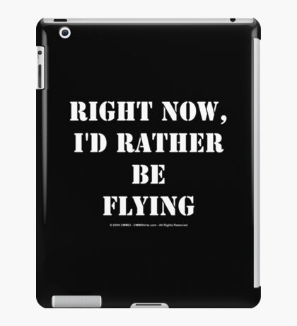 Right Now, I'd Rather Be Flying - White Text iPad Case/Skin