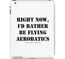 Right Now, I'd Rather Be Flying Aerobatics - Black Text iPad Case/Skin