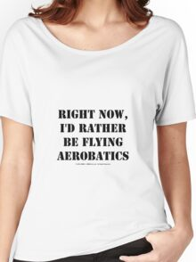 Right Now, I'd Rather Be Flying Aerobatics - Black Text Women's Relaxed Fit T-Shirt