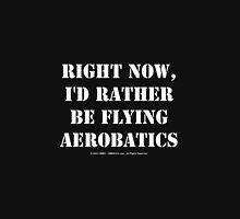 Right Now, I'd Rather Be Flying Aerobatics - White Text Unisex T-Shirt