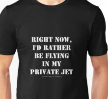 Right Now, I'd Rather Be Flying In My Private Jet - White Text Unisex T-Shirt