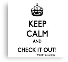 KEEP CALM AND CHECK IT OUT! WITH DR. STEVE BRULE Design by SmashBam Canvas Print