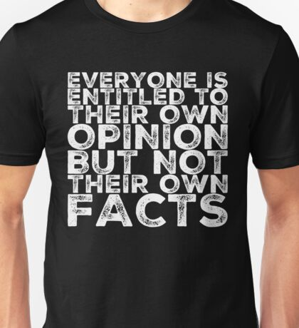 EVERYONE IS ENTITLED TO THIEIR OWN OPINION, BUT NOT THEIR OWN FACTS Unisex T-Shirt