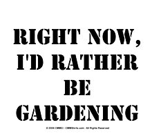Right Now, I'd Rather Be Gardening - Black Text by cmmei