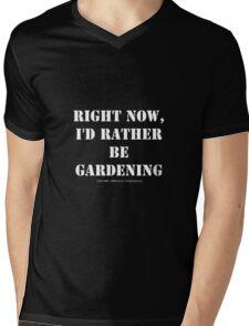 Right Now, I'd Rather Be Gardening - White Text Mens V-Neck T-Shirt