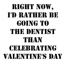 Right Now, I'd Rather Be Going To The Dentist Than Celebrating Valentine's Day - Black Text by cmmei