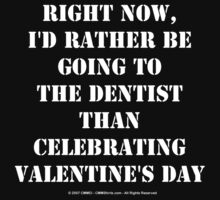 Right Now, I'd Rather Be Going To The Dentist Than Celebrating Valentine's Day - White Text by cmmei
