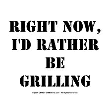 Right Now, I'd Rather Be Grilling - Black Text by cmmei