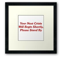 Your Next Crisis Will Begin Shortly, Please Stand By Framed Print