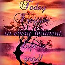 Today I rejoice in every moment. Life is good! by ©The Creative  Minds