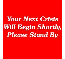 Your Next Crisis Will Begin Shortly, Please Stand By Photographic Print