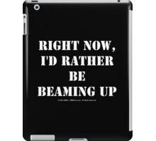 Right Now, I'd Rather Be Beaming Up - White Text iPad Case/Skin