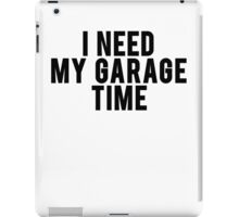 I Need My Garage Time iPad Case/Skin