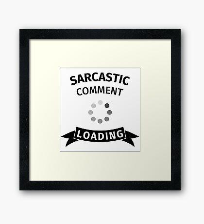 Sarcastic comment loading Framed Print