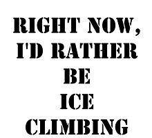 Right Now, I'd Rather Be Ice Climbing - Black Text by cmmei