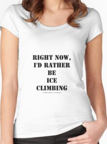 Right Now, I'd Rather Be Ice Climbing - Black Text Women's Fitted Scoop T-Shirt