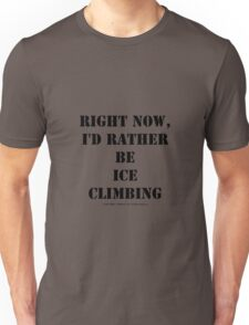Right Now, I'd Rather Be Ice Climbing - Black Text Unisex T-Shirt