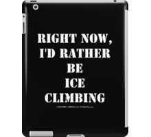Right Now, I'd Rather Be Ice Climbing - White Text iPad Case/Skin