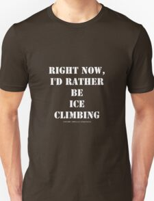 Right Now, I'd Rather Be Ice Climbing - White Text T-Shirt
