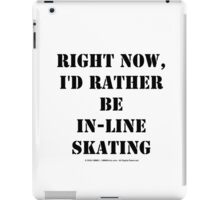 Right Now, I'd Rather Be In-Line Skating - Black Text iPad Case/Skin