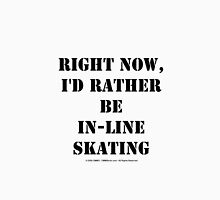 Right Now, I'd Rather Be In-Line Skating - Black Text Unisex T-Shirt