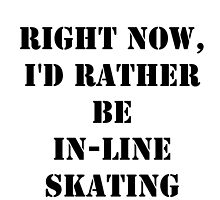 Right Now, I'd Rather Be In-Line Skating - Black Text by cmmei