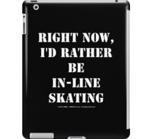 Right Now, I'd Rather Be In-Line Skating - White Text iPad Case/Skin