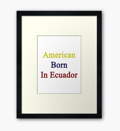 American Born In Ecuador  Framed Print