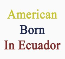 American Born In Ecuador  by supernova23