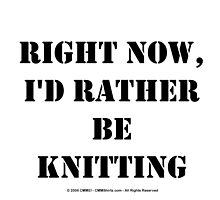 Right Now, I'd Rather Be Knitting - Black Text by cmmei