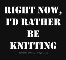 Right Now, I'd Rather Be Knitting - White Text by cmmei