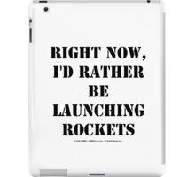 Right Now, I'd Rather Be Launching Rockets - Black Text iPad Case/Skin
