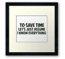 To Save Time Let's Just Assume I Know Everything Framed Print