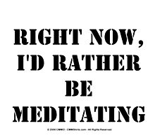 Right Now, I'd Rather Be Meditating - Black Text by cmmei