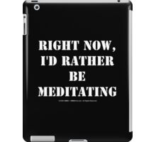 Right Now, I'd Rather Be Meditating - White Text iPad Case/Skin