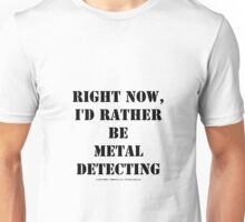 Right Now, I'd Rather Be Metal Detecting - Black Text Unisex T-Shirt