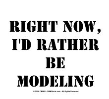 Right Now, I'd Rather Be Modeling - Black Text by cmmei