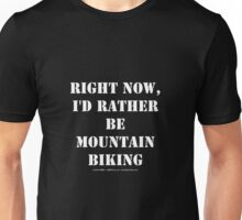 Right Now, I'd Rather Be Mountain Biking - White Text Unisex T-Shirt