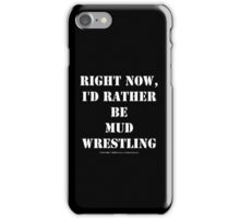 Right Now, I'd Rather Be Mud Wrestling - White Text iPhone Case/Skin