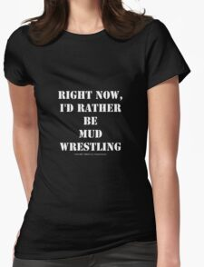 Right Now, I'd Rather Be Mud Wrestling - White Text Womens Fitted T-Shirt