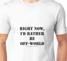 Right Now, I'd Rather Be Off-World - Black Text Unisex T-Shirt