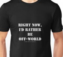 Right Now, I'd Rather Be Off-World - White Text Unisex T-Shirt