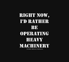 Right Now, I'd Rather Be Operating Heavy Machinery - White Text Unisex T-Shirt