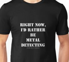 Right Now, I'd Rather Be Metal Detecting - White Text Unisex T-Shirt