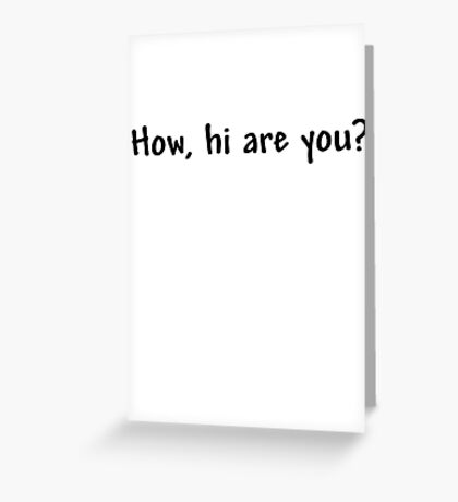 How, hi are you? Greeting Card