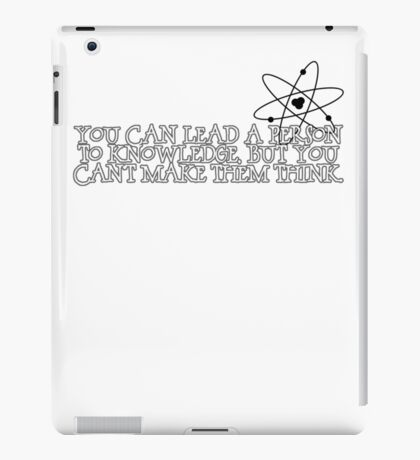 You can lead a person to knowledge, but you can't make them think iPad Case/Skin
